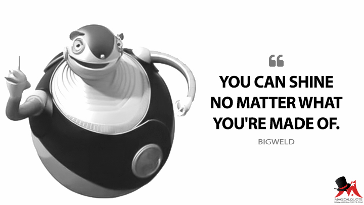 You can shine no matter what you're made of. - Bigweld (Robots Quotes)