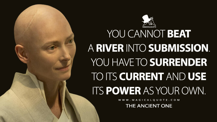 You cannot beat a river into submission. You have to surrender to its current and use its power as your own. - The Ancient One (Doctor Strange Quotes)