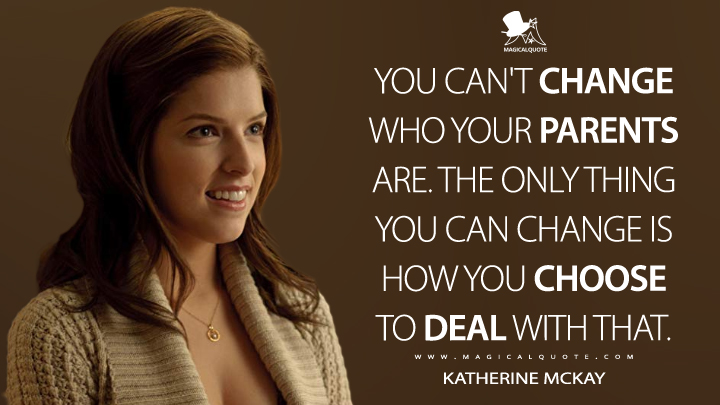 You can't change who your parents are. The only thing you can change is how you choose to deal with that. - Katherine McKay (50/50 Quotes)