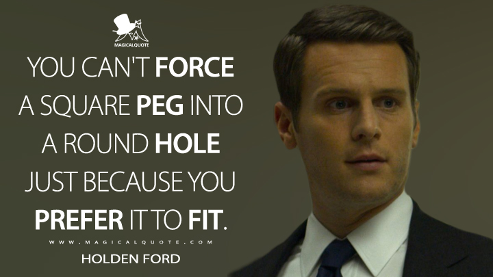 You can't force a square peg into a round hole just because you prefer it to fit. - Holden Ford (Mindhunter Quotes)