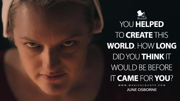 You helped to create this world. How long did you think it would be before it came for you? - June Osborne (The Handmaid's Tale Quotes)