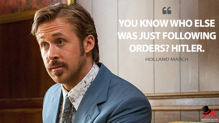 You know who else was just following orders? Hitler. - Holland March (The Nice Guys Quotes)