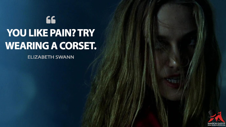 You like pain? Try wearing a corset. - Elizabeth Swann (Pirates of the Caribbean: The Curse of the Black Pearl Quotes)