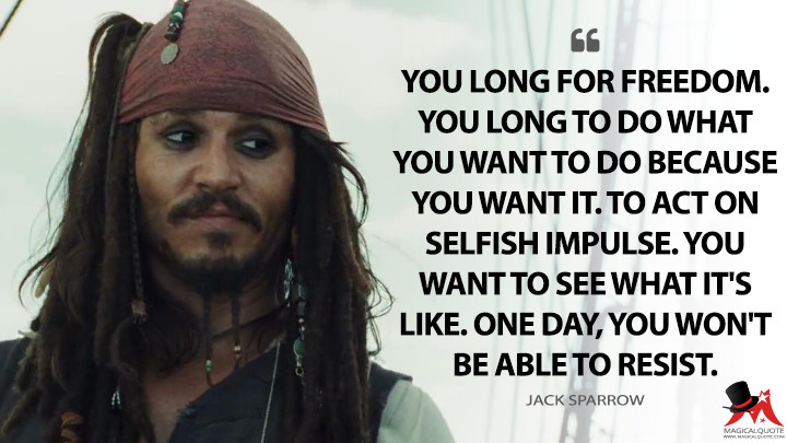 You long for freedom. You long to do what you want to do because you want it. To act on selfish impulse. You want to see what it's like. One day, you won't be able to resist. - Jack Sparrow (Pirates of the Caribbean: Dead Man's Chest Quotes)