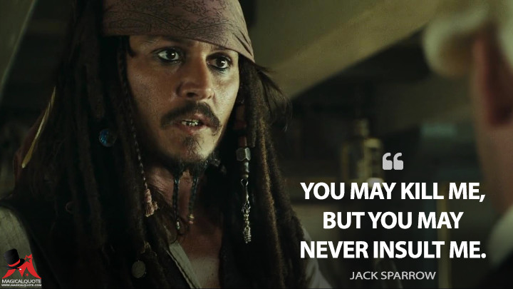 You may kill me, but you may never insult me. - Jack Sparrow (Pirates of the Caribbean: At World's End Quotes)