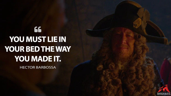 You must lie in your bed the way you made it. - Hector Barbossa (Pirates of the Caribbean: On Stranger Tides Quotes)