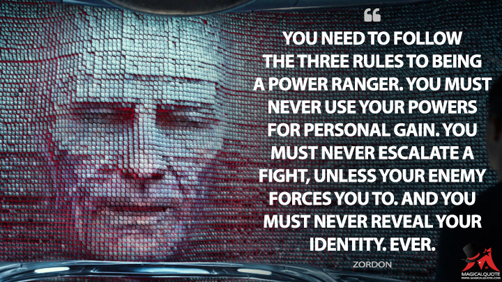 You need to follow the three rules to being a Power Ranger. You must never use your powers for personal gain. You must never escalate a fight, unless your enemy forces you to. And you must never reveal your identity. Ever. - Zordon (Power Rangers Quotes)