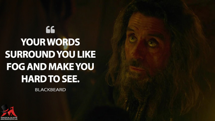 Your words surround you like fog and make you hard to see. - Blackbeard (Pirates of the Caribbean: On Stranger Tides Quotes)