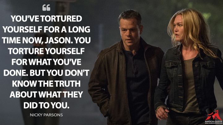 You've tortured yourself for a long time now, Jason. You torture yourself for what you've done. But you don't know the truth about what they did to you. - Nicky Parsons (Jason Bourne Quotes)