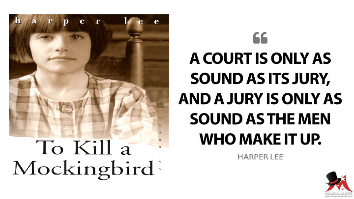 A court is only as sound as its jury, and a jury is only as sound as the men who make it up. - Harper Lee (To Kill a Mockingbird Quotes)