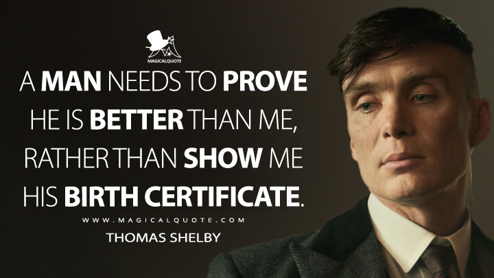 A man needs to prove he is better than me, rather than show me his birth certificate. - Thomas Shelby (Peaky Blinders Quotes)