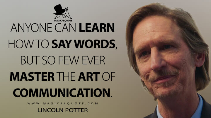 Anyone can learn how to say words, but so few ever master the art of communication. - Lincoln Potter (Mayans M.C. Quotes)