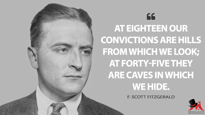 At eighteen our convictions are hills from which we look; at forty-five they are caves in which we hide. - F. Scott Fitzgerald Quotes