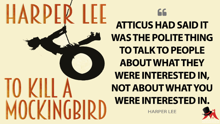 Atticus had said it was the polite thing to talk to people about what they were interested in, not about what you were interested in. - Harper Lee (To Kill a Mockingbird Quotes)