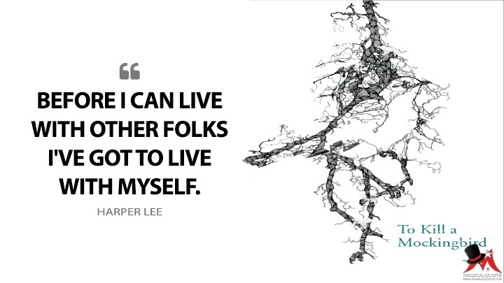 Before I can live with other folks I've got to live with myself. - Harper Lee (To Kill a Mockingbird Quotes)