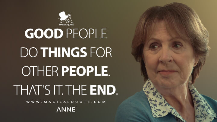 Good people do things for other people. That's it. The end. - Anne (After Life Quotes)