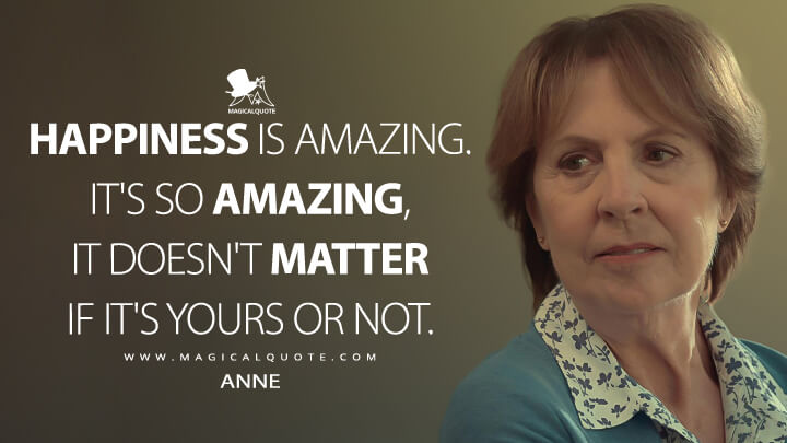 Happiness is amazing. It's so amazing, it doesn't matter if it's yours or not. - Anne (After Life Quotes)