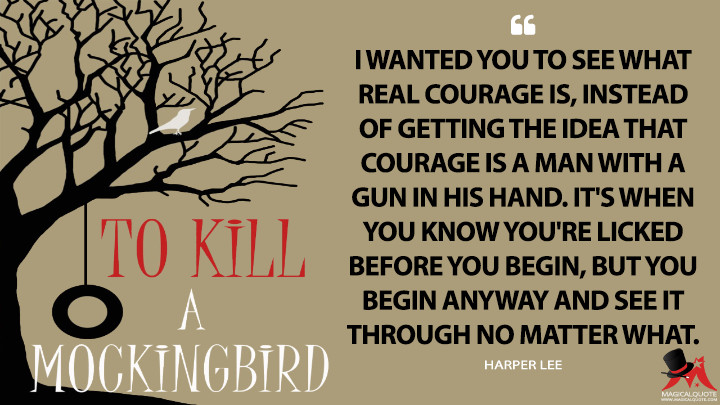 I wanted you to see what real courage is, instead of getting the idea that courage is a man with a gun in his hand. It's when you know you're licked before you begin, but you begin anyway and see it through no matter what. - Harper Lee (To Kill a Mockingbird Quotes)