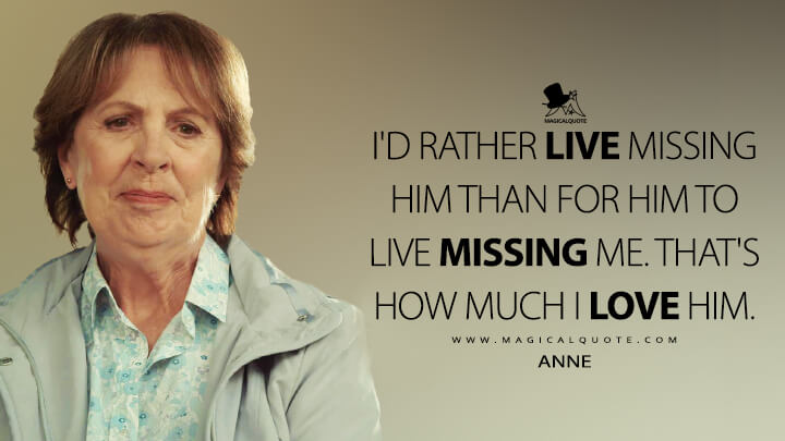 I'd rather live missing him than for him to live missing me. That's how much I love him. - Anne (After Life Quotes)
