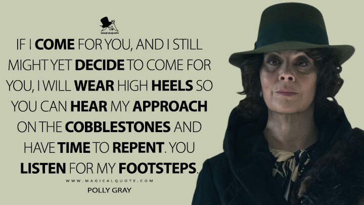If I come for you, and I still might yet decide to come for you, I will wear high heels so you can hear my approach on the cobblestones and have time to repent. You listen for my footsteps. - Polly Gray (Peaky Blinders Quotes)