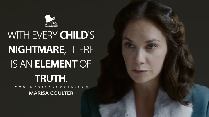 With every child's nightmare, there is an element of truth. - Marisa Coulter (His Dark Materials Quotes)