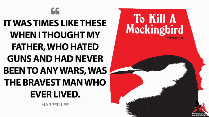 It was times like these when I thought my father, who hated guns and had never been to any wars, was the bravest man who ever lived. - Harper Lee (To Kill a Mockingbird Quotes)