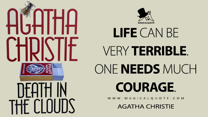 Life can be very terrible. One needs much courage. - Agatha Christie (Death in the Clouds Quotes)