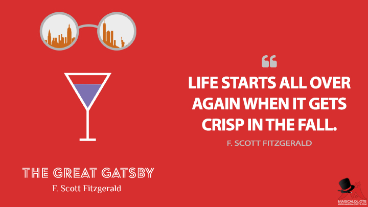 Life starts all over again when it gets crisp in the fall. - F. Scott Fitzgerald (The Great Gatsby Quotes)