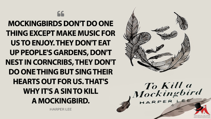 Mockingbirds don't do one thing except make music for us to enjoy. They don't eat up people's gardens, don't nest in corncribs, they don't do one thing but sing their hearts out for us. That's why it's a sin to kill a mockingbird. - Harper Lee (To Kill a Mockingbird Quotes)