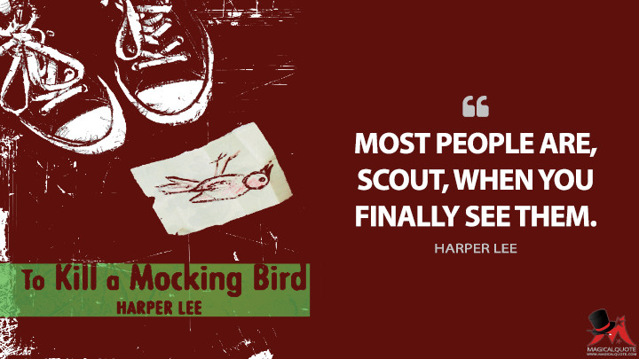 Most people are, Scout, when you finally see them. - Harper Lee (To Kill a Mockingbird Quotes)