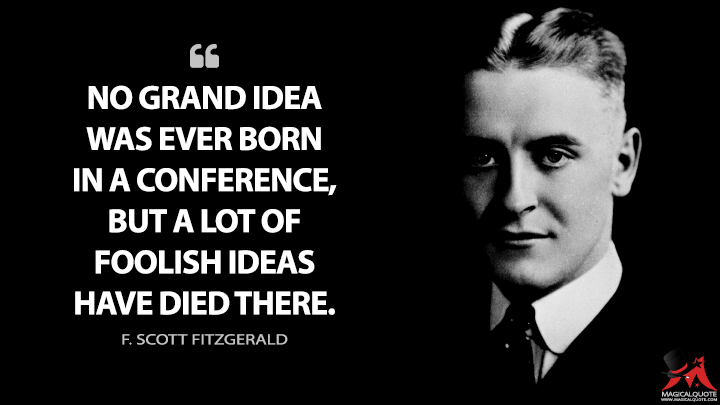 No grand idea was ever born in a conference, but a lot of foolish ideas have died there. - F. Scott Fitzgerald Quotes