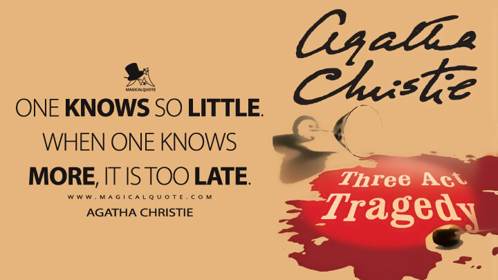 One knows so little. When one knows more, it is too late. - Agatha Christie (Three Act Tragedy Quotes)