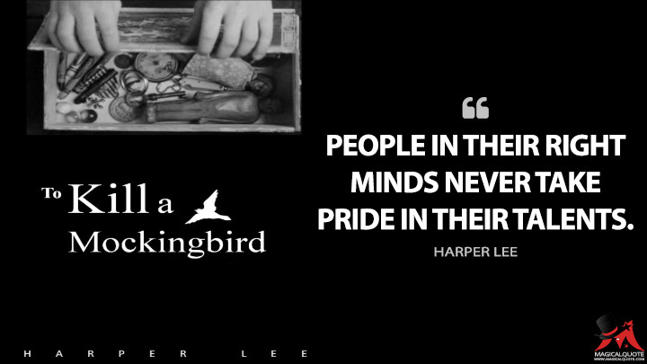 People in their right minds never take pride in their talents. - Harper Lee (To Kill a Mockingbird Quotes)