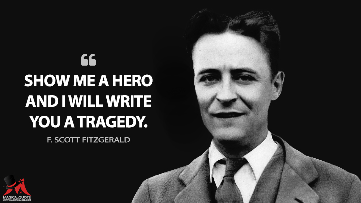 Show me a hero and I will write you a tragedy. - F. Scott Fitzgerald Quotes