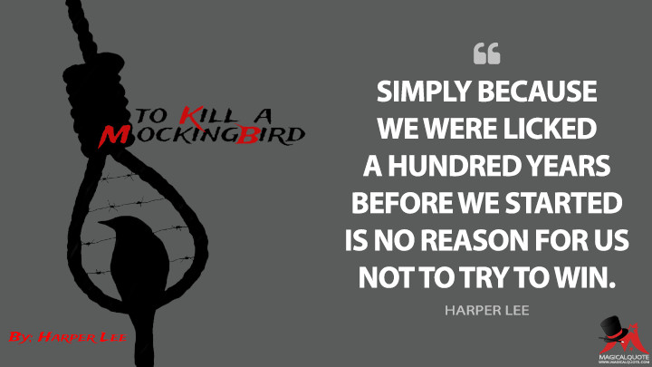 Simply because we were licked a hundred years before we started is no reason for us not to try to win. - Harper Lee (To Kill a Mockingbird Quotes)
