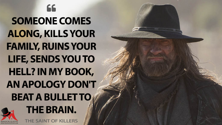 Someone comes along, kills your family, ruins your life, sends you to Hell? In my book, an apology don't beat a bullet to the brain. - The Saint of Killers (Preacher Quotes)