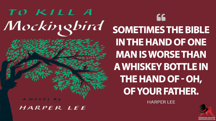 Sometimes the Bible in the hand of one man is worse than a whiskey bottle in the hand of - oh, of your father. - Harper Lee (To Kill a Mockingbird Quotes)