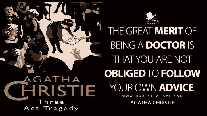 The great merit of being a doctor is that you are not obliged to follow your own advice. - Agatha Christie (Three Act Tragedy Quotes)