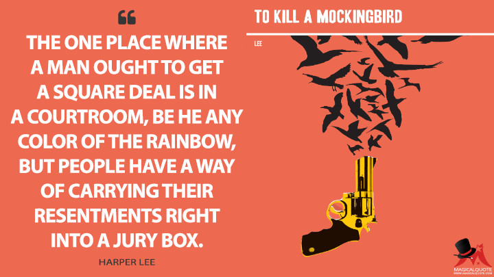 The one place where a man ought to get a square deal is in a courtroom, be he any color of the rainbow, but people have a way of carrying their resentments right into a jury box. - Harper Lee (To Kill a Mockingbird Quotes)