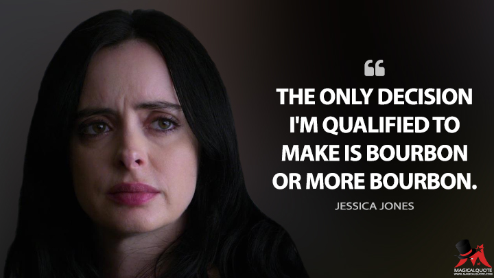 The only decision I'm qualified to make is bourbon or more bourbon. - Jessica Jones (Jessica Jones Quotes)