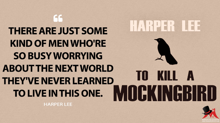 There are just some kind of men who're so busy worrying about the next world they've never learned to live in this one. - Harper Lee (To Kill a Mockingbird Quotes)