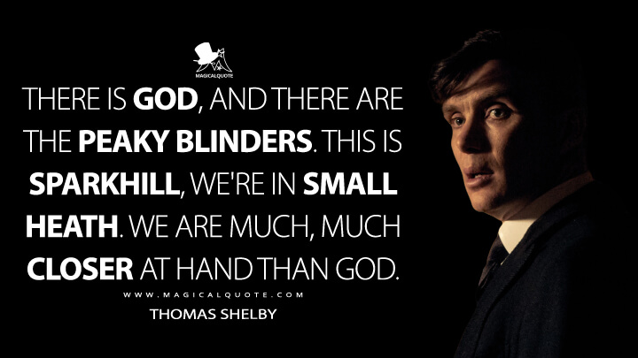 There is God, and there are the Peaky Blinders. This is Sparkhill, we're in Small Heath. We are much, much closer at hand than God. - Thomas Shelby (Peaky Blinders Quotes)