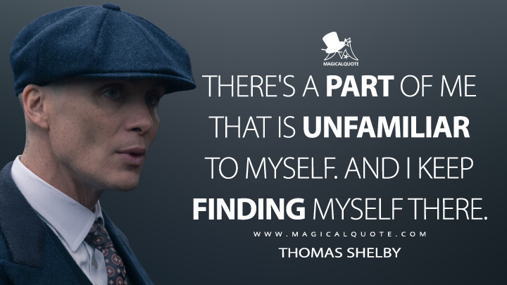 There's a part of me that is unfamiliar to myself. And I keep finding myself there. - Thomas Shelby (Peaky Blinders Quotes)