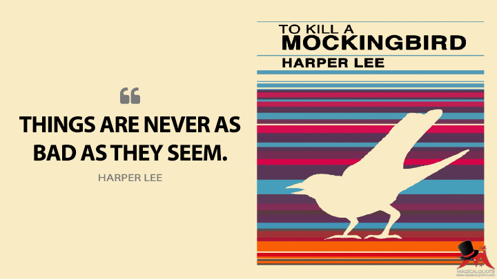 Things are never as bad as they seem. - Harper Lee (To Kill a Mockingbird Quotes)