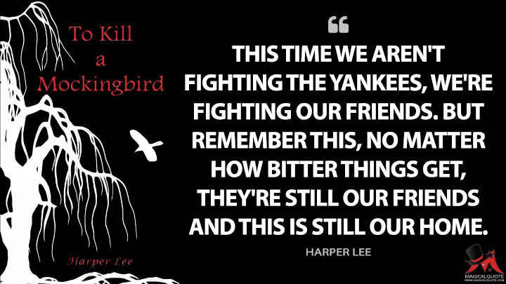 This time we aren't fighting the Yankees, we're fighting our friends. But remember this, no matter how bitter things get, they're still our friends and this is still our home. - Harper Lee (To Kill a Mockingbird Quotes)