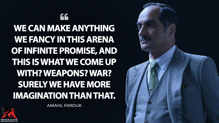 We can make anything we fancy in this arena of infinite promise, and this is what we come up with? Weapons? War? Surely we have more imagination than that. - Amahl Farouk (Legion Quotes)
