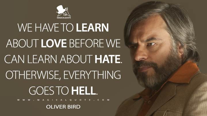 We have to learn about love before we can learn about hate. Otherwise, everything goes to hell. - Oliver Bird (Legion Quotes)