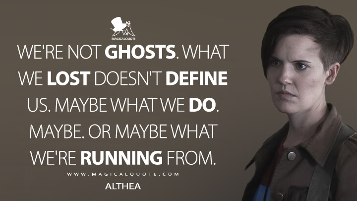 We're not ghosts. What we lost doesn't define us. Maybe what we do. Maybe. Or maybe what we're running from. - Althea (Fear the Walking Dead Quotes)