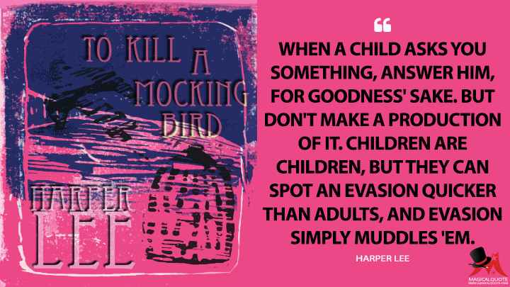 When a child asks you something, answer him, for goodness' sake. But don't make a production of it. Children are children, but they can spot an evasion quicker than adults, and evasion simply muddles 'em. - Harper Lee (To Kill a Mockingbird Quotes)