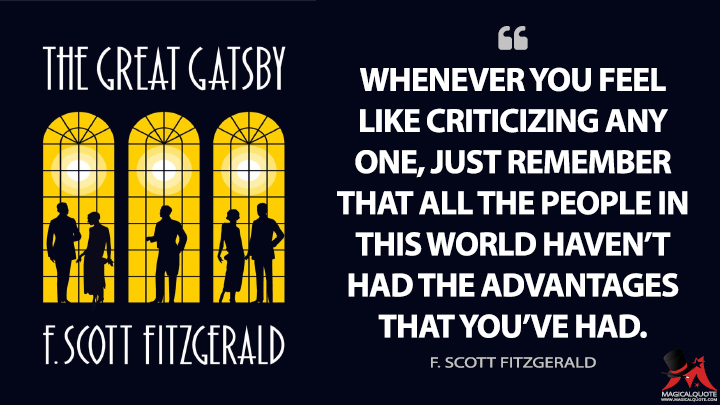 Whenever you feel like criticizing any one, just remember that all the people in this world haven't had the advantages that you've had. - F. Scott Fitzgerald (The Great Gatsby Quotes)